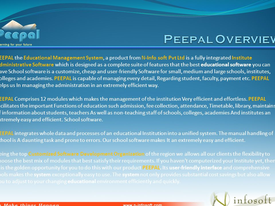 PEEPAL the Educational Management System, a product from N-Info soft Pvt Ltd is a fully integrated Institute Administrative Software which is designed as a complete suite of features that the best educational software you can have School software is a customize, cheap and user-friendly Software for small, medium and large schools, institutes, Colleges and academies.