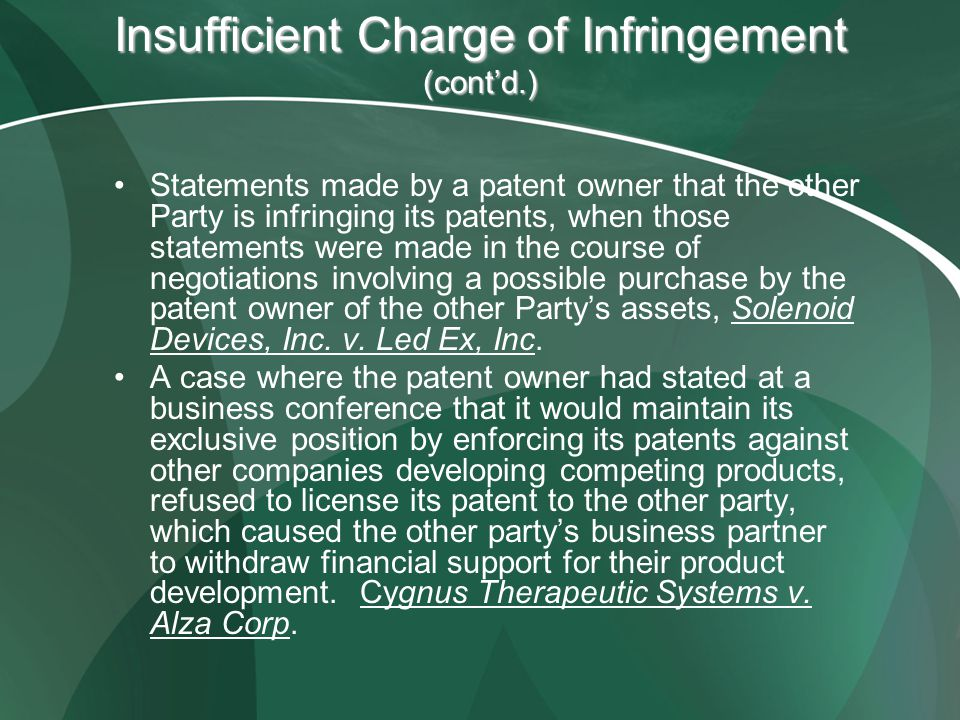 Insufficient Charge of Infringement (contd.) Statements made by a patent owner that the other Party is infringing its patents, when those statements were made in the course of negotiations involving a possible purchase by the patent owner of the other Partys assets, Solenoid Devices, Inc.