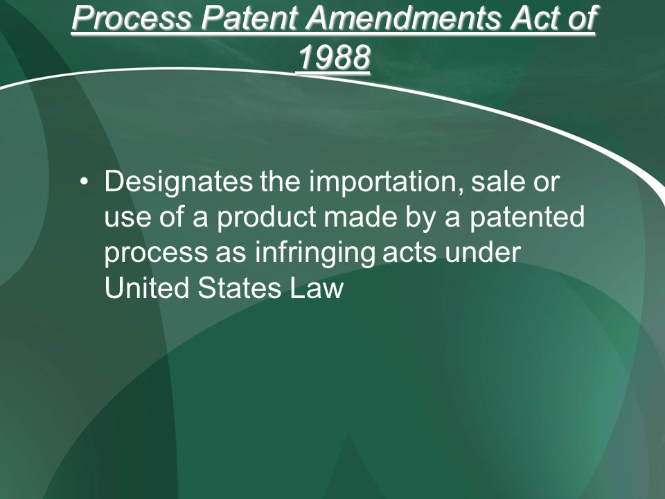 Process Patent Amendments Act of 1988 Designates the importation, sale or use of a product made by a patented process as infringing acts under United