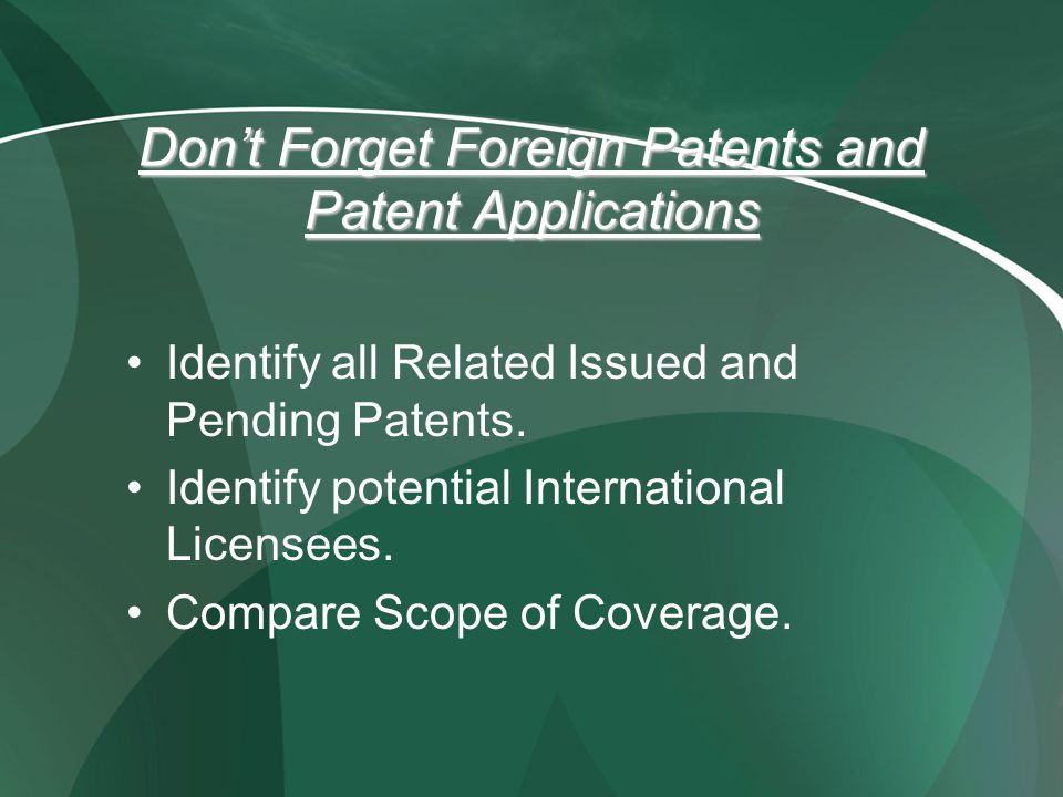 Dont Forget Foreign Patents and Patent Applications Identify all Related Issued and Pending Patents. Identify potential International Licensees. Compa