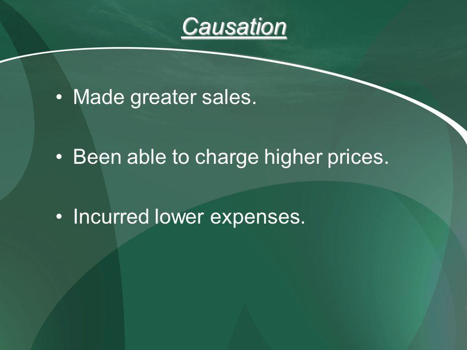 Causation Made greater sales. Been able to charge higher prices. Incurred lower expenses.