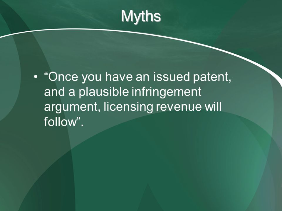 Myths Once you have an issued patent, and a plausible infringement argument, licensing revenue will follow.