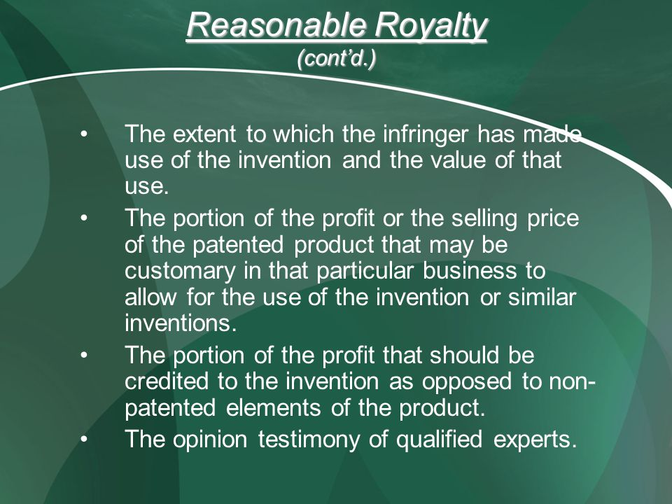 Reasonable Royalty (contd.) The extent to which the infringer has made use of the invention and the value of that use. The portion of the profit or th