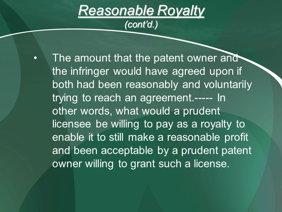Reasonable Royalty (contd.) The amount that the patent owner and the infringer would have agreed upon if both had been reasonably and voluntarily trying to reach an agreement In other words, what would a prudent licensee be willing to pay as a royalty to enable it to still make a reasonable profit and been acceptable by a prudent patent owner willing to grant such a license.
