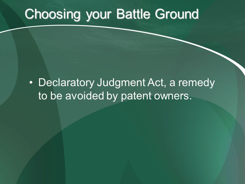 Choosing your Battle Ground Declaratory Judgment Act, a remedy to be avoided by patent owners.