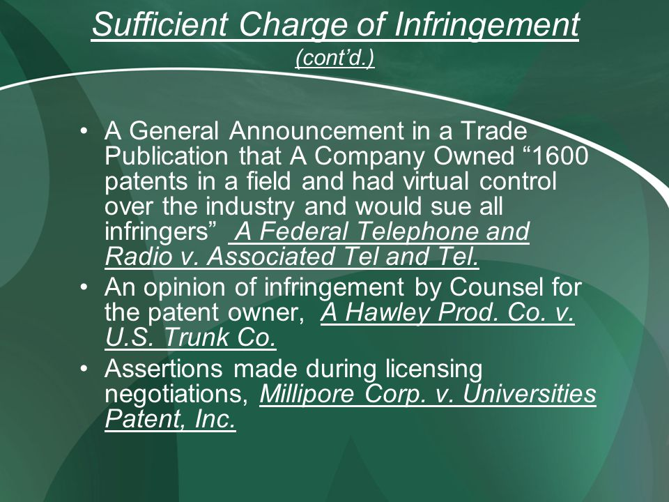 Sufficient Charge of Infringement (contd.) A General Announcement in a Trade Publication that A Company Owned 1600 patents in a field and had virtual control over the industry and would sue all infringers A Federal Telephone and Radio v.