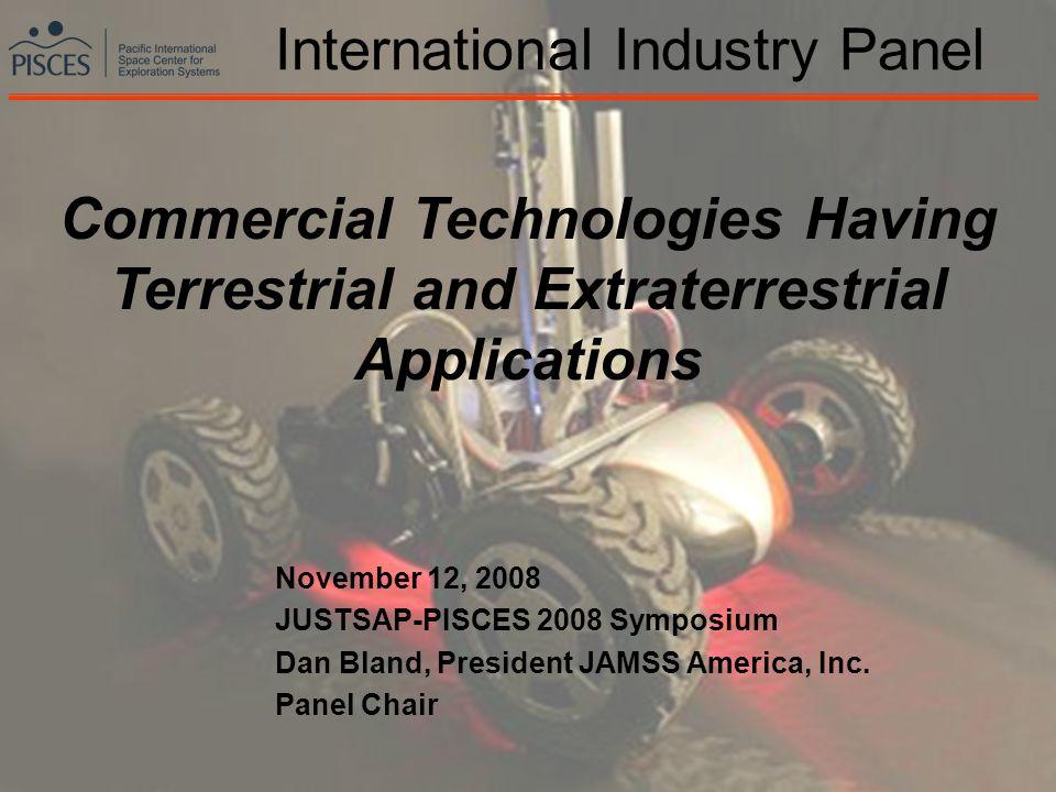 1 International Industry Panel November 12, 2008 JUSTSAP-PISCES 2008 Symposium Dan Bland, President JAMSS America, Inc. Panel Chair Commercial Technol