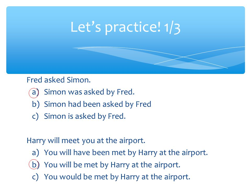 Fred asked Simon. a) Simon was asked by Fred.