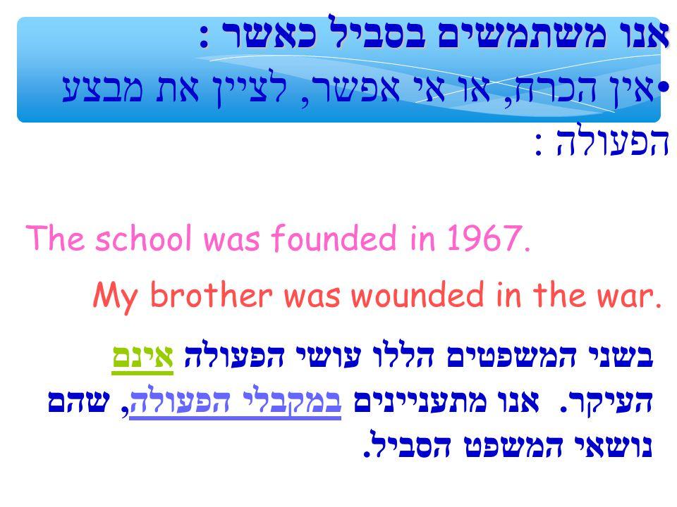 אנו משתמשים בסביל כאשר: אין הכרח, או אי אפשר, לציין את מבצע הפעולה: The school was founded in 1967.