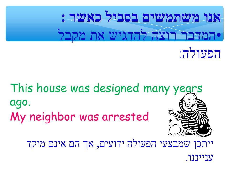 אנו משתמשים בסביל כאשר: המדבר רוצה להדגיש את מקבל הפעולה: My neighbor was arrested This house was designed many years ago.