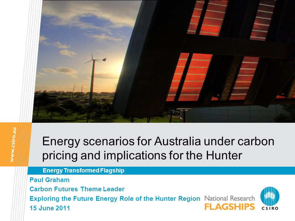 Energy scenarios for Australia under carbon pricing and implications for the Hunter Paul Graham Carbon Futures Theme Leader Exploring the Future Energy Role of the Hunter Region 15 June 2011 Energy Transformed Flagship
