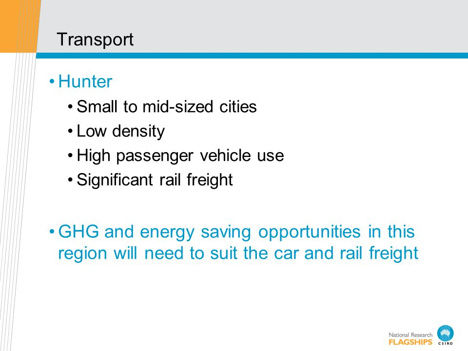 Transport Hunter Small to mid-sized cities Low density High passenger vehicle use Significant rail freight GHG and energy saving opportunities in this region will need to suit the car and rail freight
