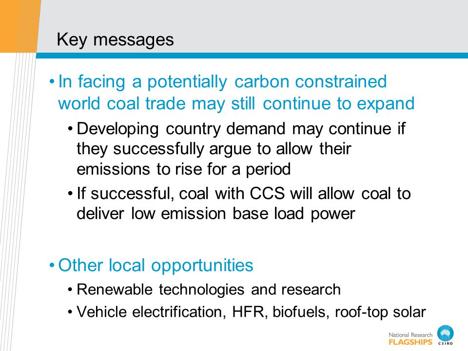 Key messages In facing a potentially carbon constrained world coal trade may still continue to expand Developing country demand may continue if they s