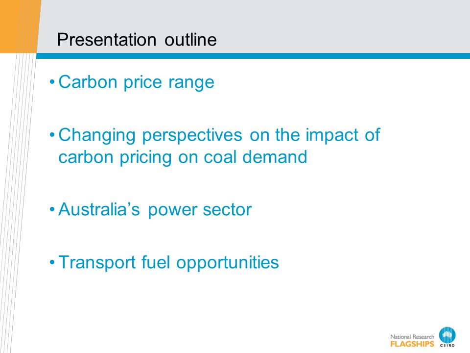 Presentation outline Carbon price range Changing perspectives on the impact of carbon pricing on coal demand Australias power sector Transport fuel opportunities