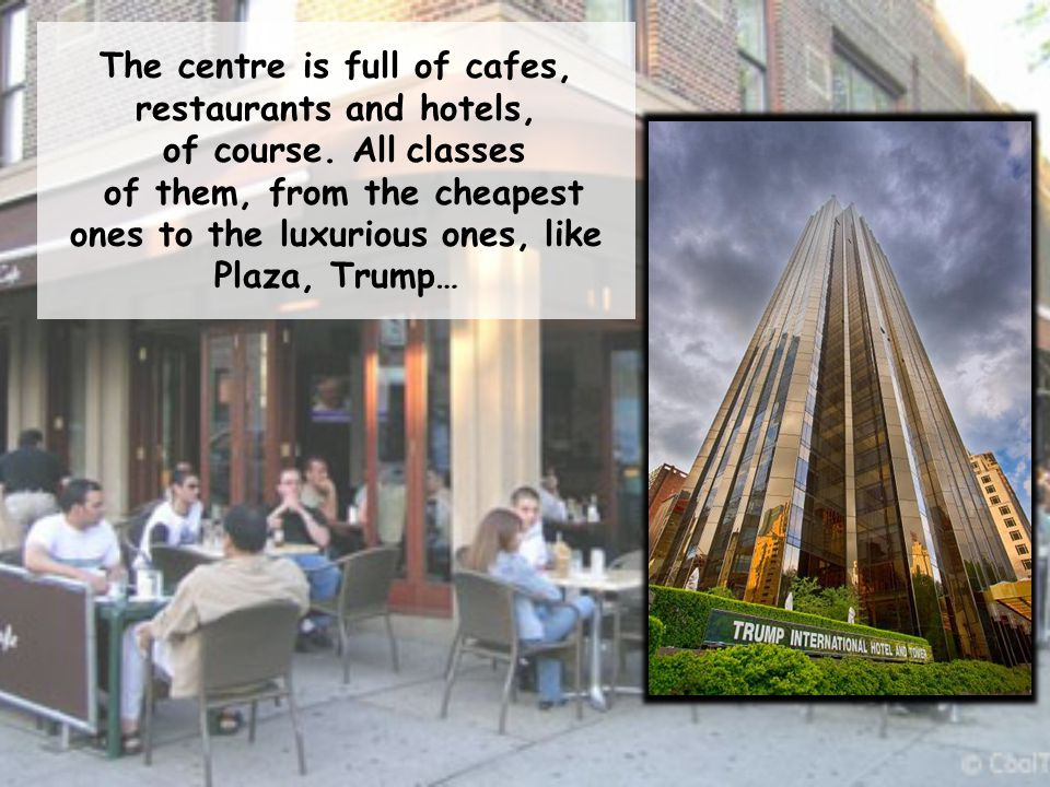 The centre is full of cafes, restaurants and hotels, of course. All classes of them, from the cheapest ones to the luxurious ones, like Plaza, Trump…
