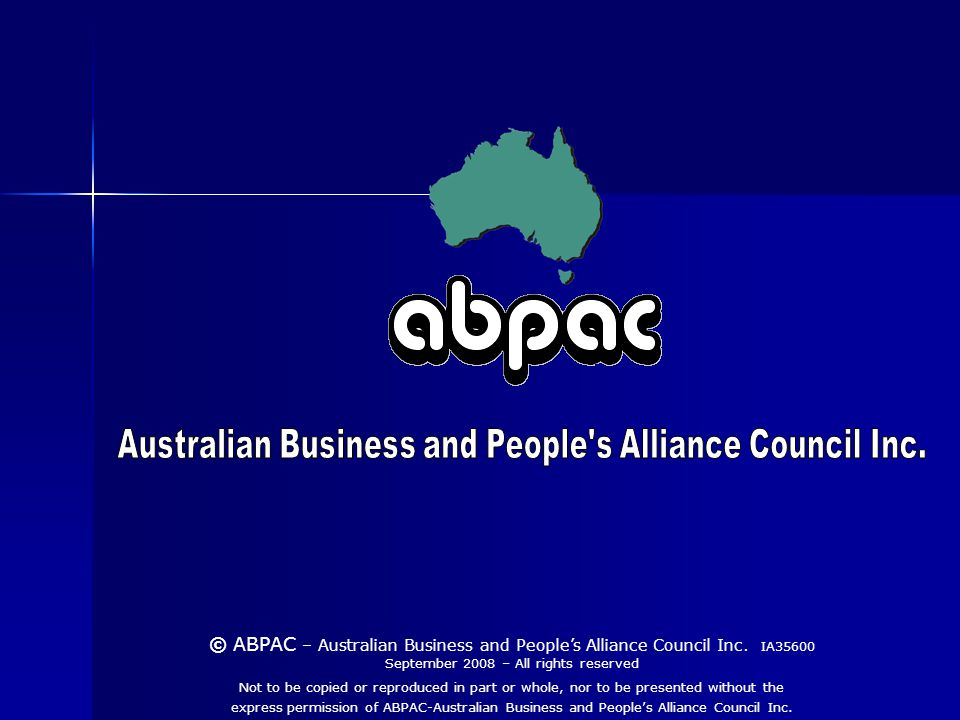 Not to be copied or reproduced in part or whole, nor to be presented without the express permission of ABPAC-Australian Business and Peoples Alliance Council Inc.