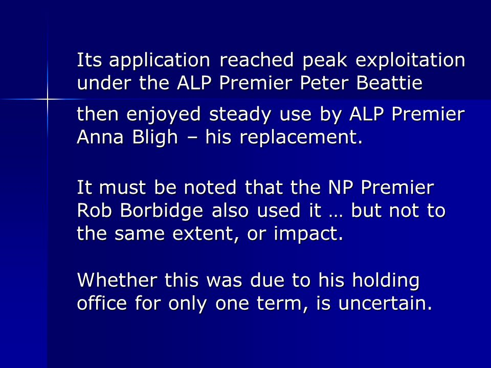 Its application reached peak exploitation under the ALP Premier Peter Beattie then enjoyed steady use by ALP Premier Anna Bligh – his replacement.