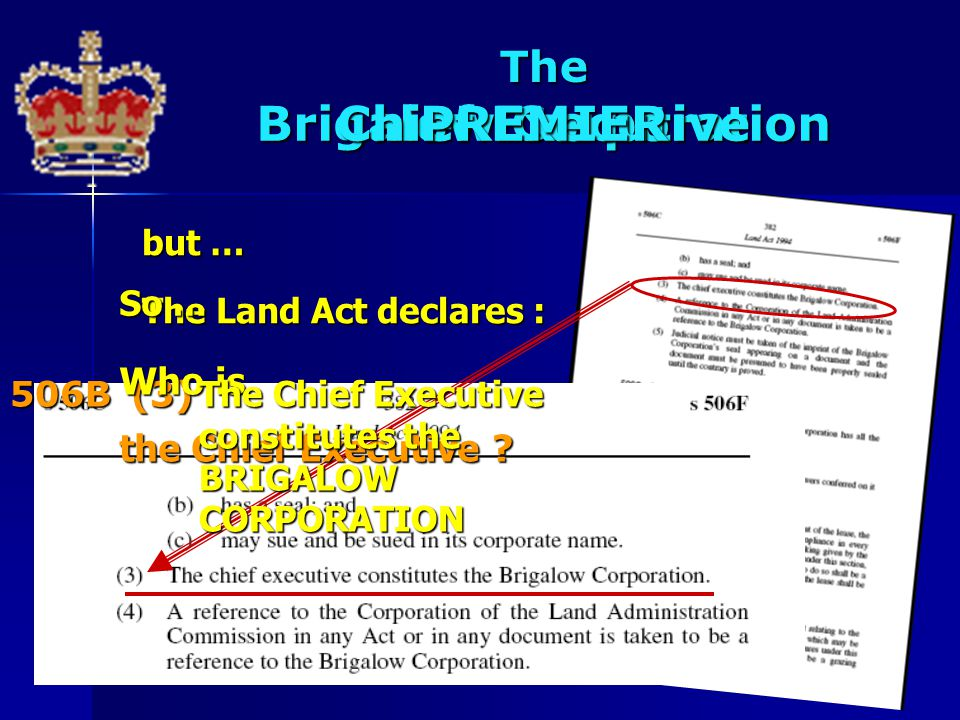Brigalow Corporation The Chief ExecutivePREMIER but … The Land Act declares : 506B(3) So … Who is the Chief Executive ? The Chief Executive constitute