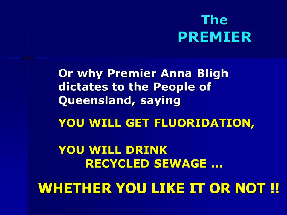 The PREMIER Or why Premier Anna Bligh YOU WILL GET FLUORIDATION, dictates to the People of Queensland, saying WHETHER YOU LIKE IT OR NOT !.