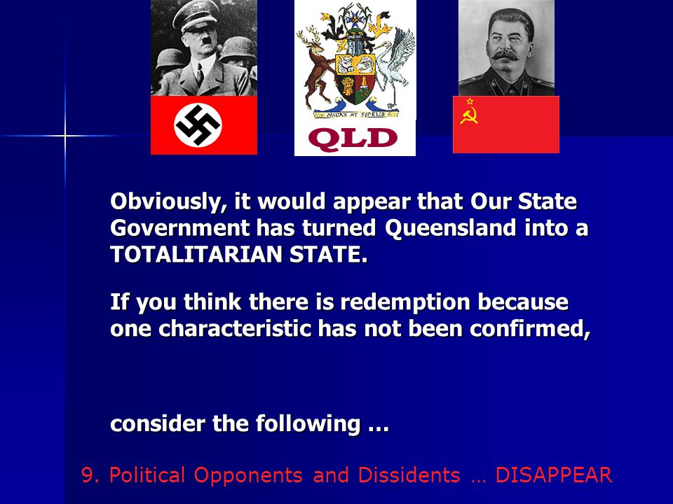 9. Political Opponents and Dissidents … DISAPPEAR Obviously, it would appear that Our State Government has turned Queensland into a TOTALITARIAN STATE