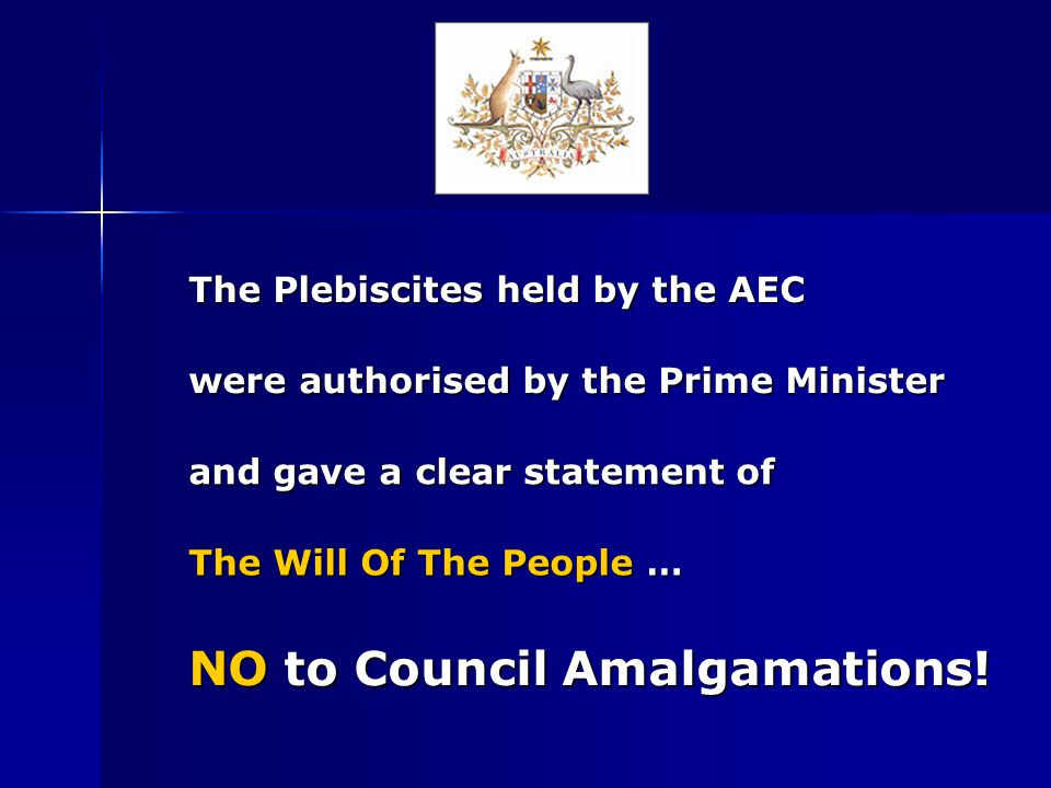The Plebiscites held by the AEC were authorised by the Prime Minister and gave a clear statement of The Will Of The People … NO NO to Council Amalgamations!