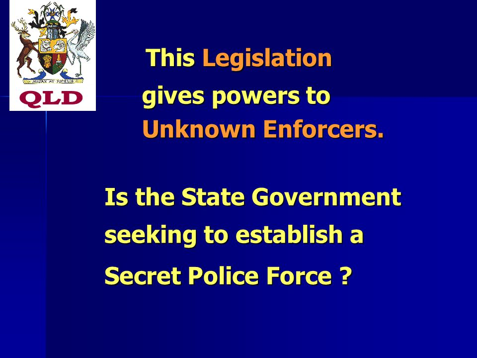 This Legislation gives powers to Unknown Enforcers. Is the State Government seeking to establish a Secret Police Force ?