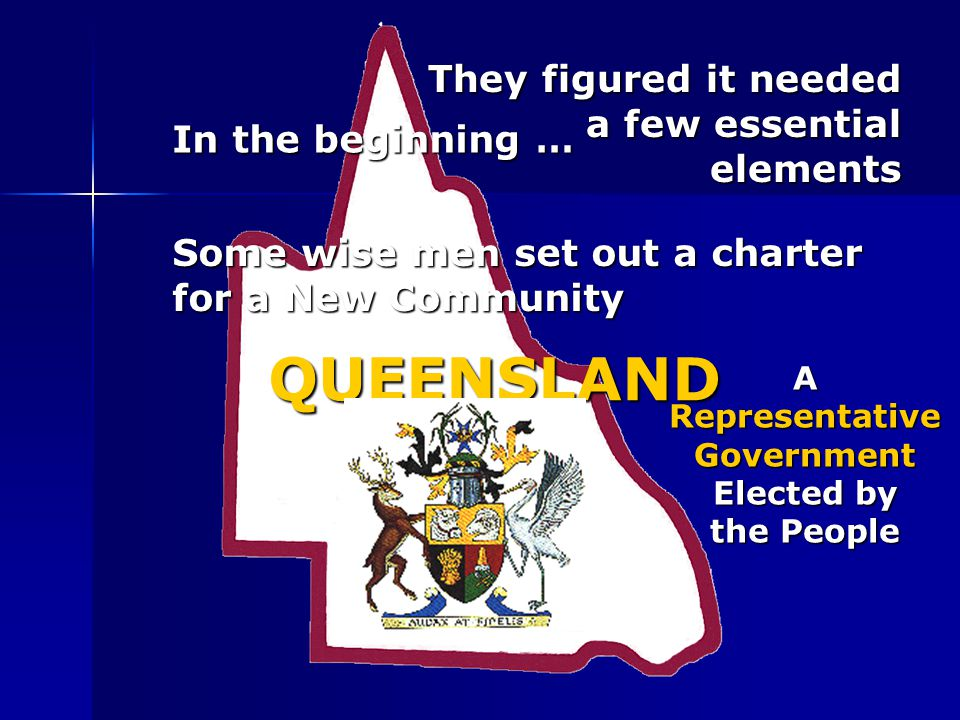 In the beginning … Some wise men set out a charter for a New Community QUEENSLAND They figured it needed a few essential elements A Representative Gov
