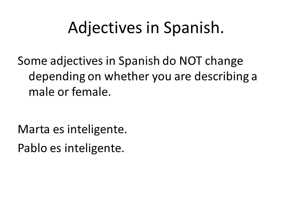 Adjectives in Spanish. Some adjectives in Spanish do NOT change depending on whether you are describing a male or female. Marta es inteligente. Pablo