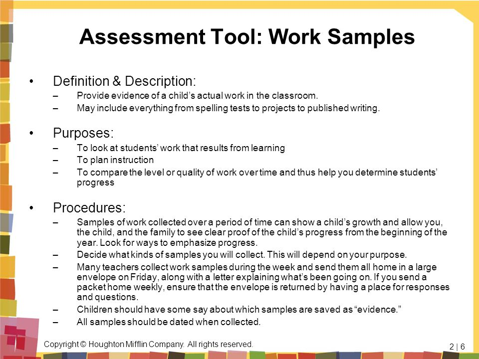Copyright © Houghton Mifflin Company. All rights reserved. 2 | 6 Assessment Tool: Work Samples Definition & Description: –Provide evidence of a childs