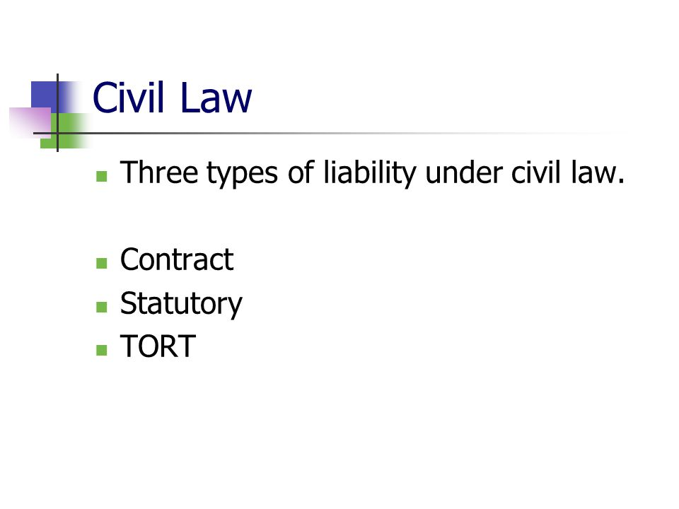 Civil Law Three types of liability under civil law. Contract Statutory TORT