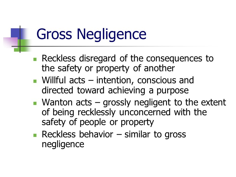 Gross Negligence Reckless disregard of the consequences to the safety or property of another Willful acts – intention, conscious and directed toward a