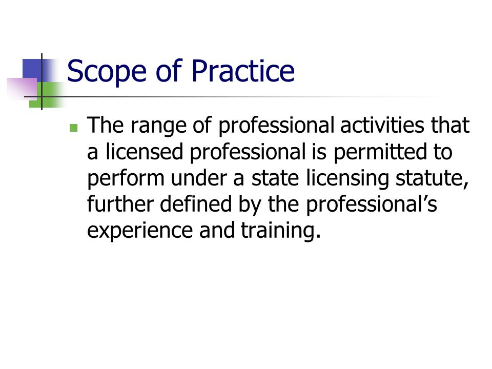 Scope of Practice The range of professional activities that a licensed professional is permitted to perform under a state licensing statute, further d