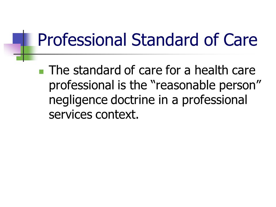 Professional Standard of Care The standard of care for a health care professional is the reasonable person negligence doctrine in a professional services context.