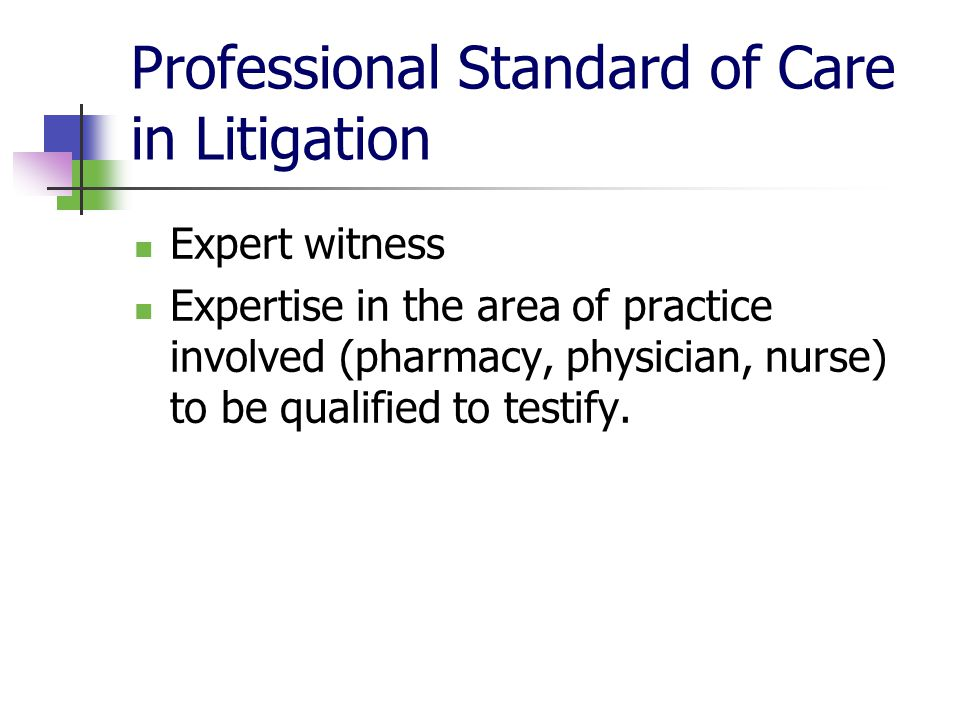 Professional Standard of Care in Litigation Expert witness Expertise in the area of practice involved (pharmacy, physician, nurse) to be qualified to testify.