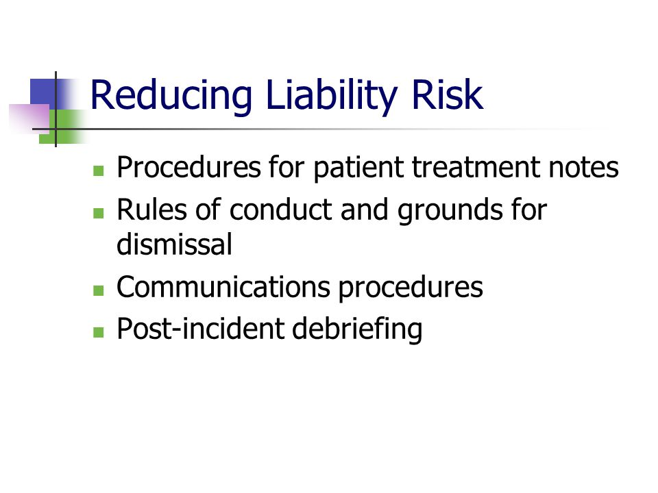 Reducing Liability Risk Procedures for patient treatment notes Rules of conduct and grounds for dismissal Communications procedures Post-incident debr