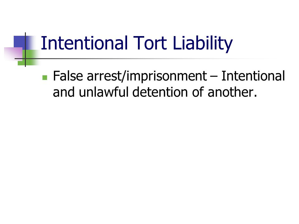 Intentional Tort Liability False arrest/imprisonment – Intentional and unlawful detention of another.