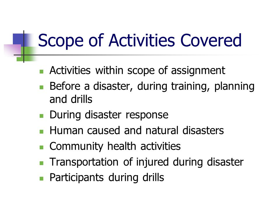 Scope of Activities Covered Activities within scope of assignment Before a disaster, during training, planning and drills During disaster response Human caused and natural disasters Community health activities Transportation of injured during disaster Participants during drills