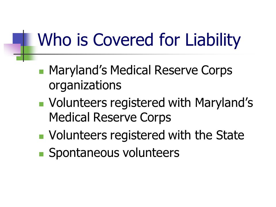 Who is Covered for Liability Marylands Medical Reserve Corps organizations Volunteers registered with Marylands Medical Reserve Corps Volunteers registered with the State Spontaneous volunteers
