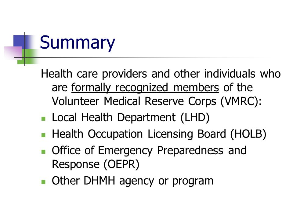 Summary Health care providers and other individuals who are formally recognized members of the Volunteer Medical Reserve Corps (VMRC): Local Health Department (LHD) Health Occupation Licensing Board (HOLB) Office of Emergency Preparedness and Response (OEPR) Other DHMH agency or program