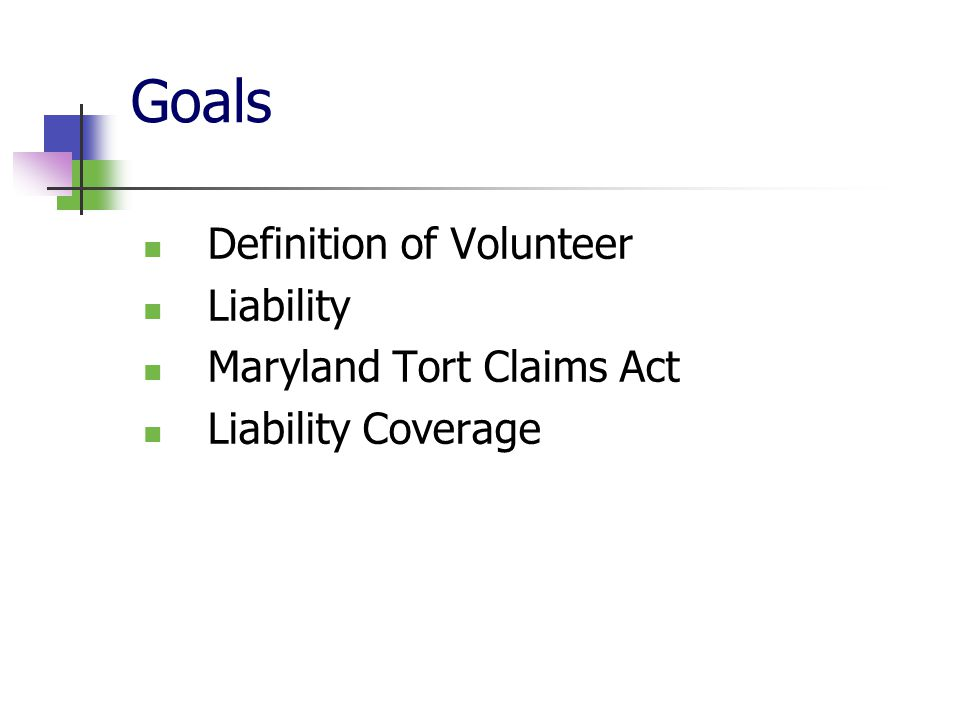 Goals Definition of Volunteer Liability Maryland Tort Claims Act Liability Coverage