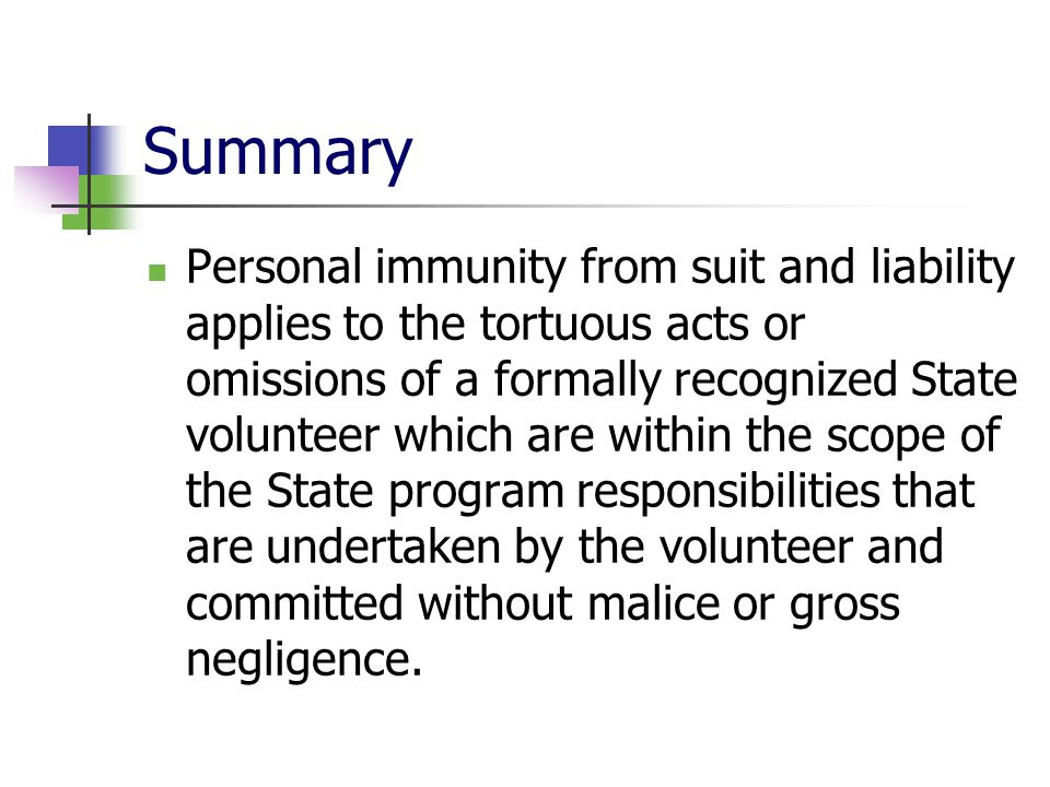 Summary Personal immunity from suit and liability applies to the tortuous acts or omissions of a formally recognized State volunteer which are within the scope of the State program responsibilities that are undertaken by the volunteer and committed without malice or gross negligence.