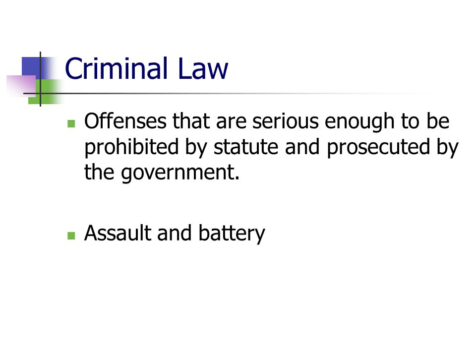 Criminal Law Offenses that are serious enough to be prohibited by statute and prosecuted by the government. Assault and battery