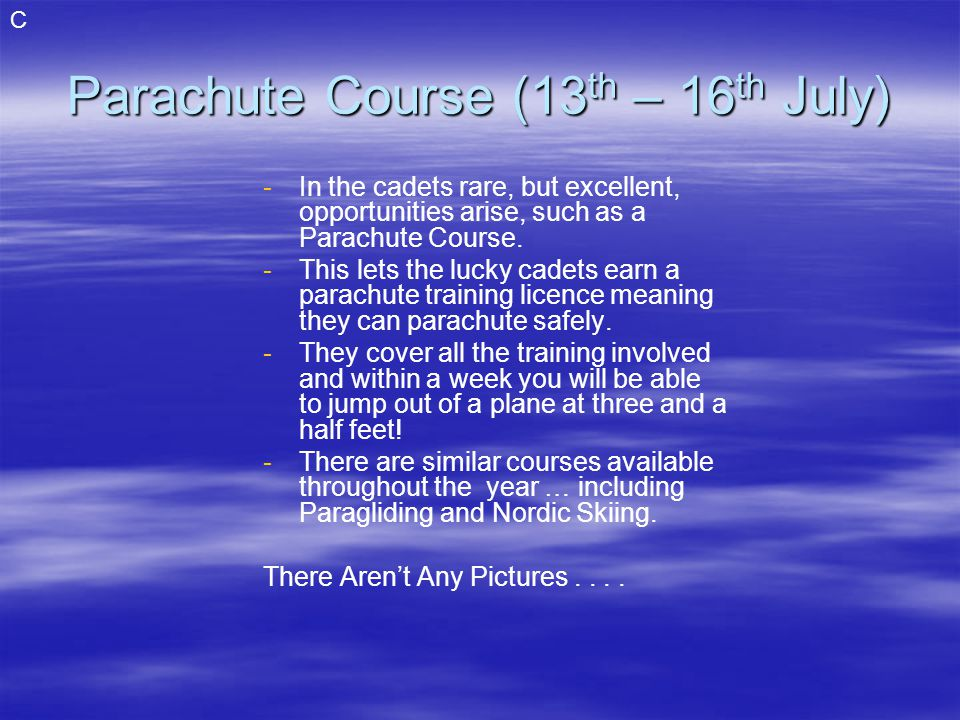Parachute Course (13 th – 16 th July) - -In the cadets rare, but excellent, opportunities arise, such as a Parachute Course.