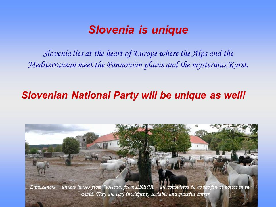 Slovenia is unique Slovenia lies at the heart of Europe where the Alps and the Mediterranean meet the Pannonian plains and the mysterious Karst.