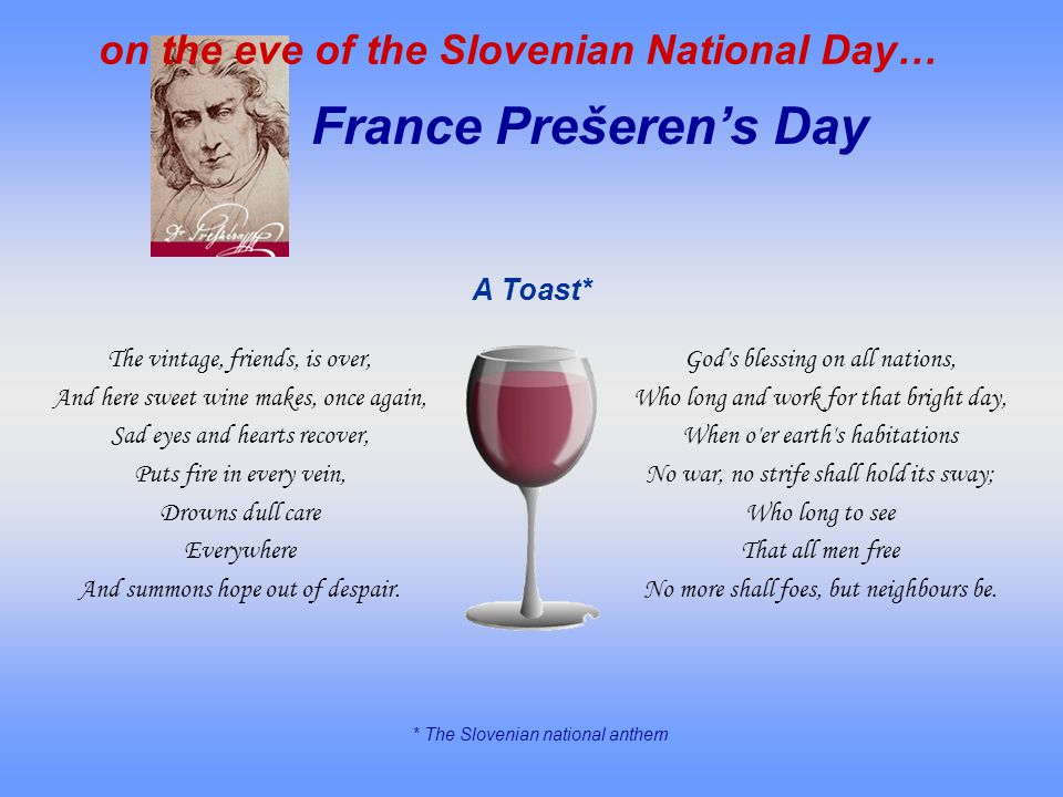 France Prešerens Day on the eve of the Slovenian National Day… A Toast* * The Slovenian national anthem The vintage, friends, is over, And here sweet wine makes, once again, Sad eyes and hearts recover, Puts fire in every vein, Drowns dull care Everywhere And summons hope out of despair.