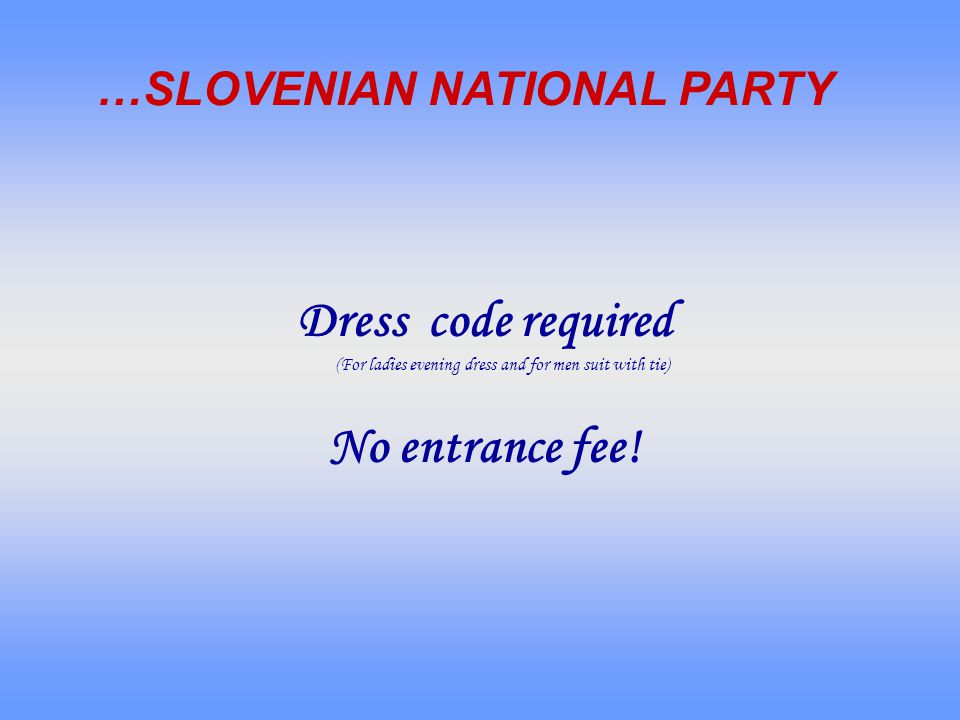 Dress code required (For ladies evening dress and for men suit with tie) No entrance fee! …SLOVENIAN NATIONAL PARTY