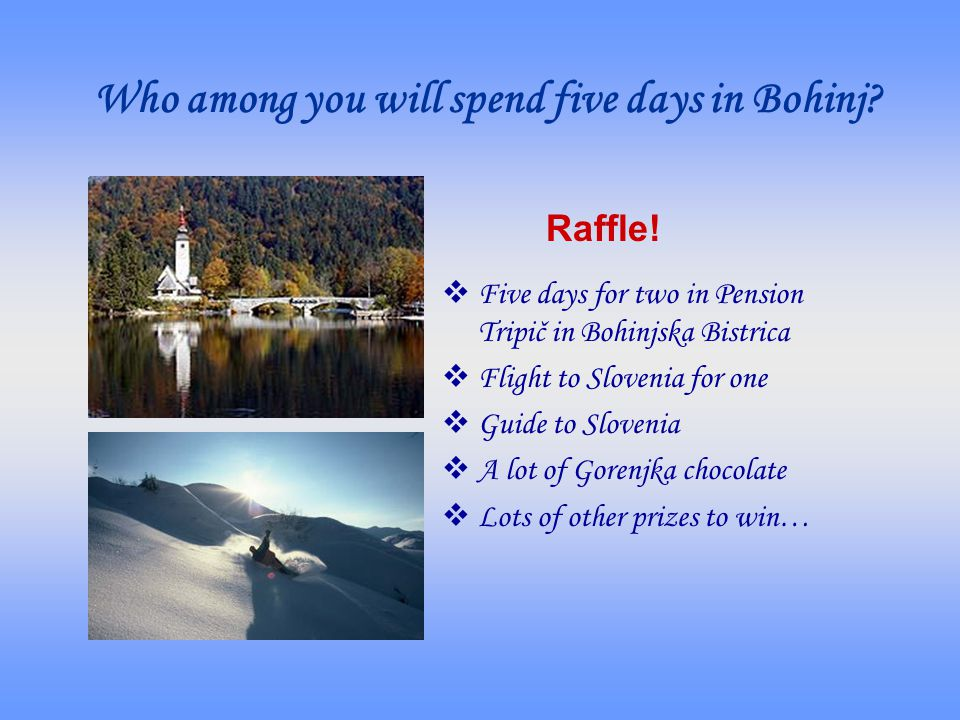 Who among you will spend five days in Bohinj? Five days for two in Pension Tripič in Bohinjska Bistrica Flight to Slovenia for one Guide to Slovenia A