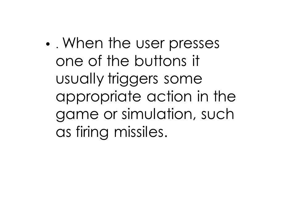 . When the user presses one of the buttons it usually triggers some appropriate action in the game or simulation, such as firing missiles.
