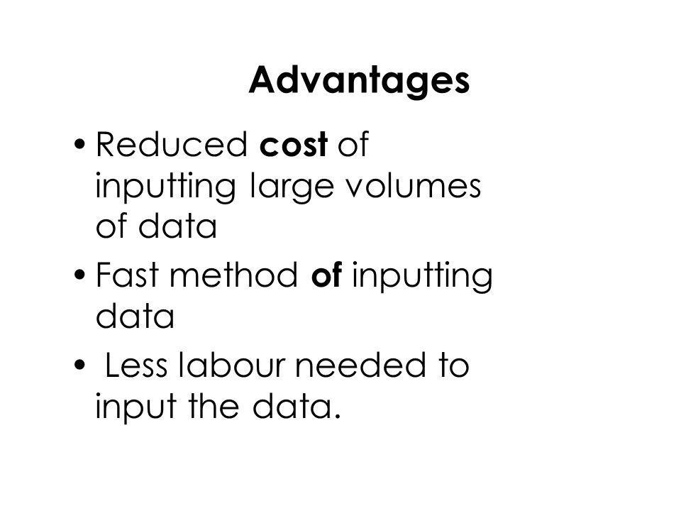 Advantages Reduced cost o f inputting large volumes of data Fast method of i nputting data L ess labour needed to input the data.