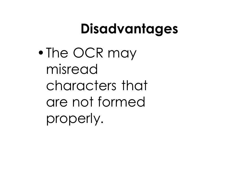 Disadvantages The OCR may misread characters that are not formed properly.